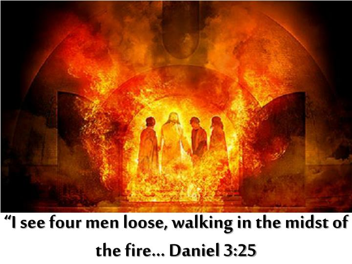 """I see four men loose, walking in the midst of the fire… Daniel 3:25"