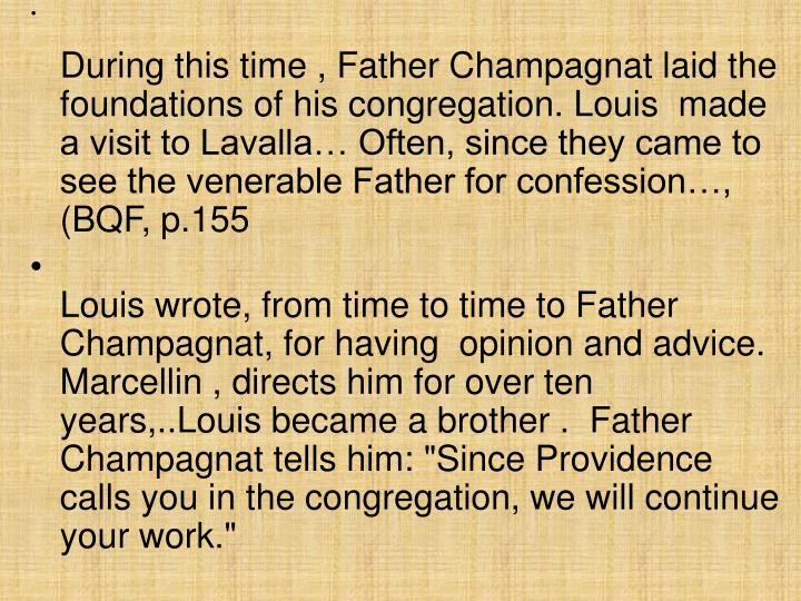 During this time , Father Champagnat laid the foundations of his congregation. Louis  made a visit to Lavalla… Often, since they came to see the venerable Father for confession…, (BQF, p.155