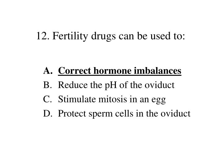 12. Fertility drugs can be used to: