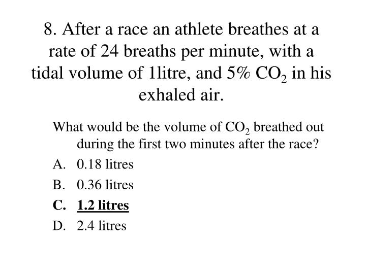 8. After a race an athlete breathes at a rate of 24 breaths per minute, with a tidal volume of 1litre, and 5% CO