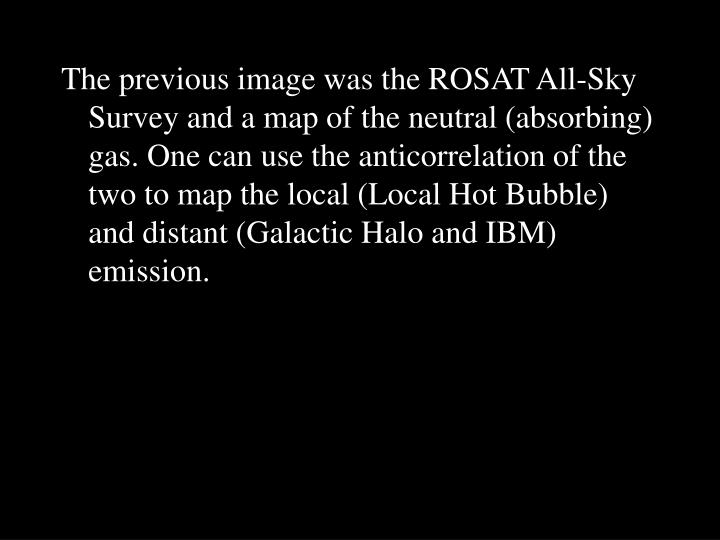 The previous image was the ROSAT All-Sky Survey and a map of the neutral (absorbing) gas. One can use the anticorrelation of the two to map the local (Local Hot Bubble) and distant (Galactic Halo and IBM) emission.