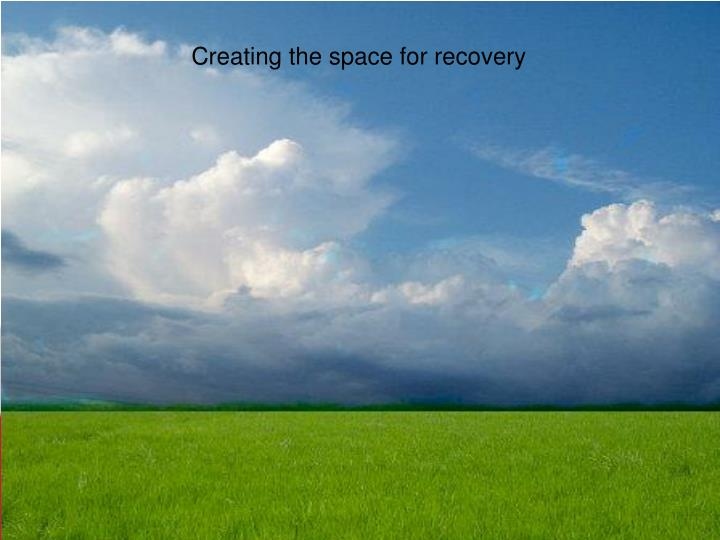 Creating the space for recovery