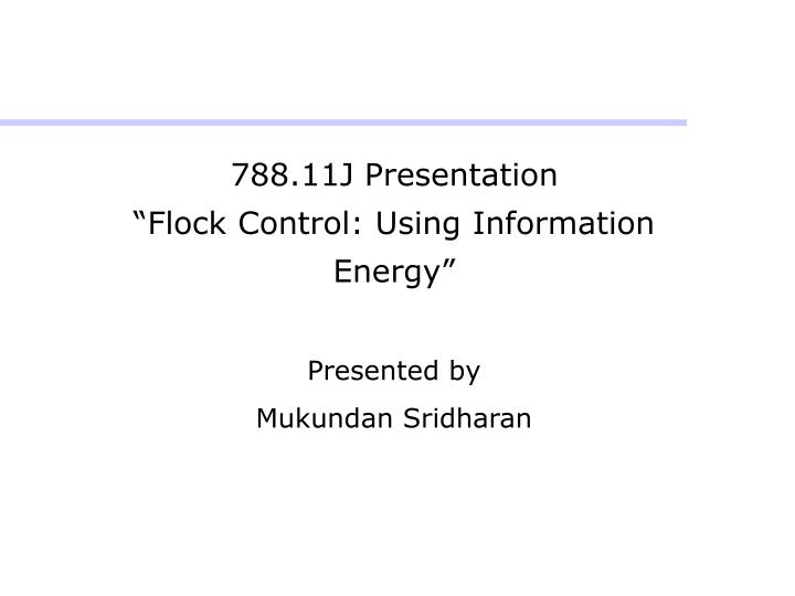 788 11j presentation flock control using information energy presented by mukundan sridharan n.
