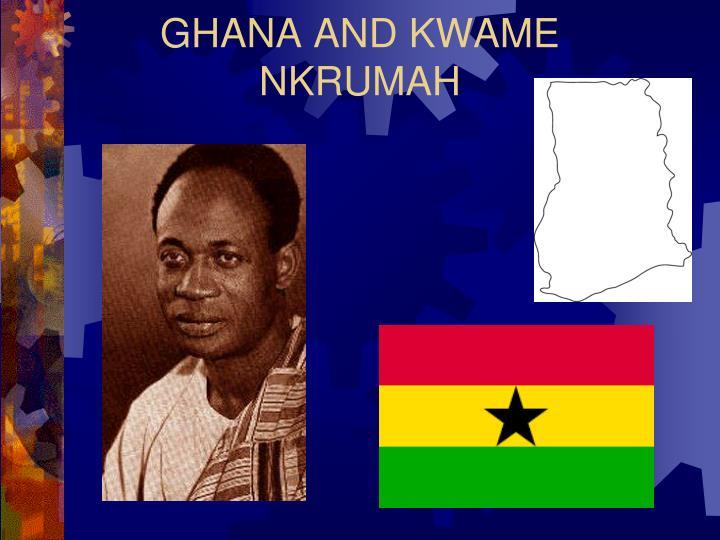 GHANA AND KWAME NKRUMAH