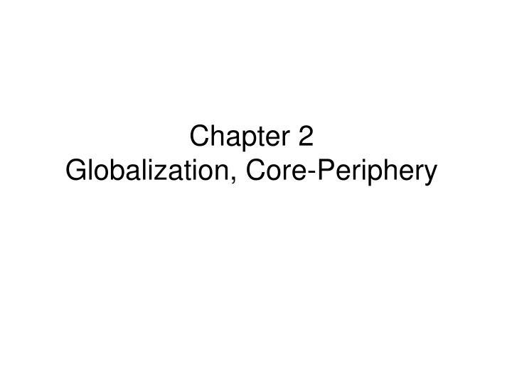Chapter 2 globalization core periphery