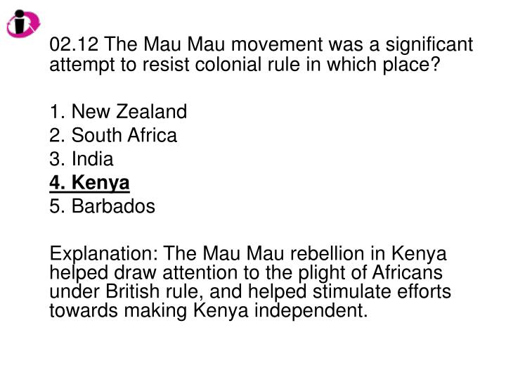 02.12 The Mau Mau movement was a significant attempt to resist colonial rule in which place?