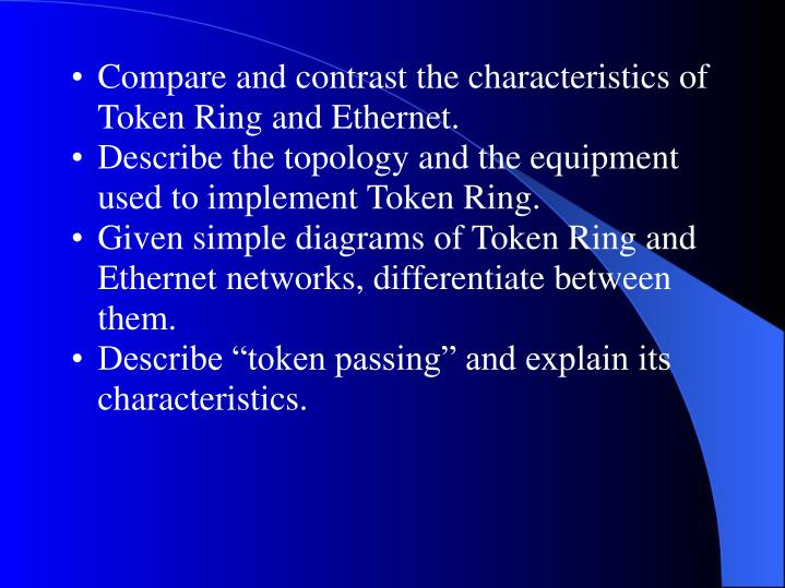 Compare and contrast the characteristics of Token Ring and Ethernet.