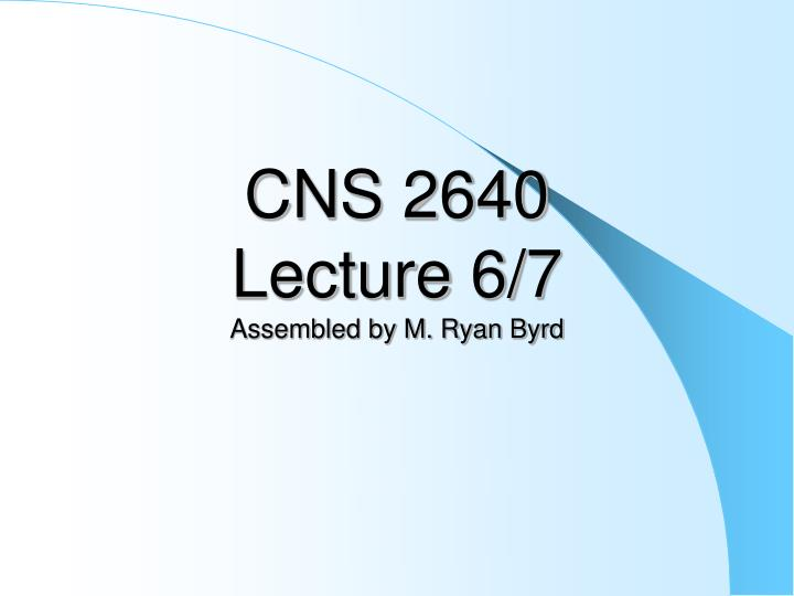 Cns 2640 lecture 6 7 assembled by m ryan byrd