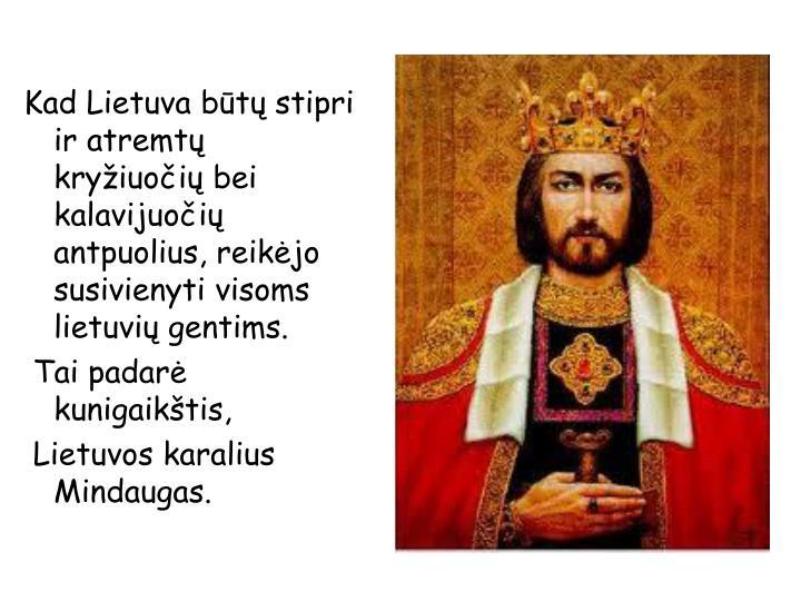 Kad Lietuva būtų stipri ir atremtų kryžiuočių bei kalavijuočių antpuolius, reikėjo susivienyti visoms lietuvių gentims.