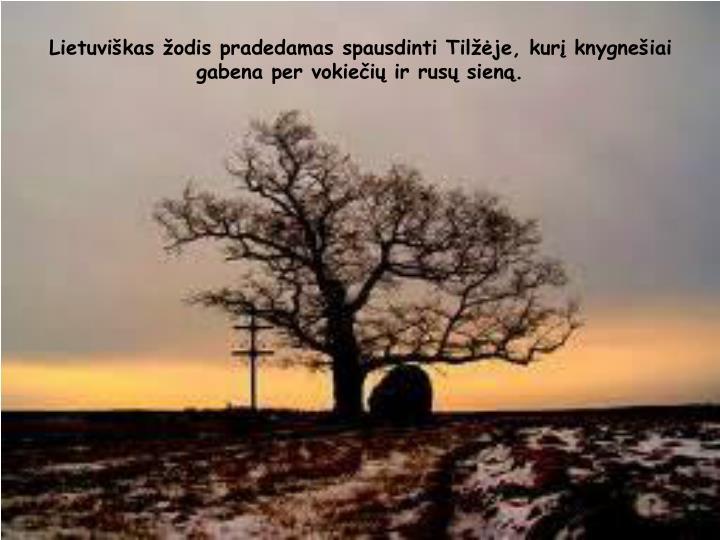 Lietuviškas žodis pradedamas spausdinti Tilžėje, kurį knygnešiai gabena per vokiečių ir rusų sieną.