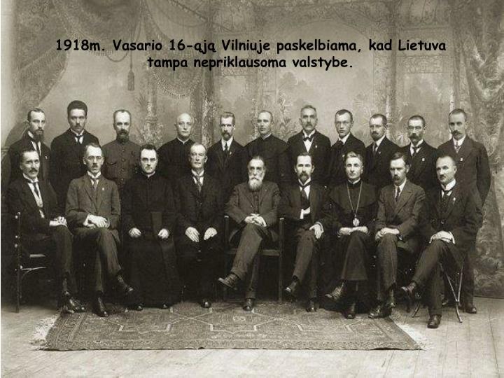 1918m. Vasario 16-ąją Vilniuje paskelbiama, kad Lietuva tampa nepriklausoma valstybe.