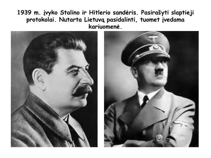 1939 m. įvyko Stalino ir Hitlerio sandėris. Pasirašyti slaptieji protokolai. Nutarta Lietuvą pasidalinti, tuomet įvedama kariuomenė.