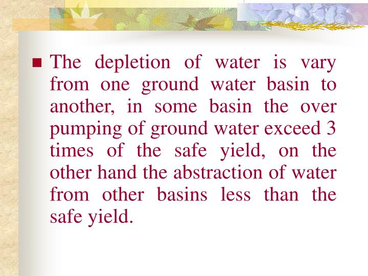 The depletion of water is vary from one ground water basin to another, in some basin the over pumping of ground water exceed 3 times of the safe yield, on the other hand the abstraction of water from other basins less than the safe yield.