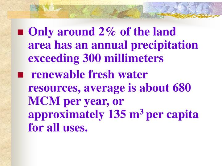 Only around 2% of the land area has an annual precipitation exceeding 300 millimeters