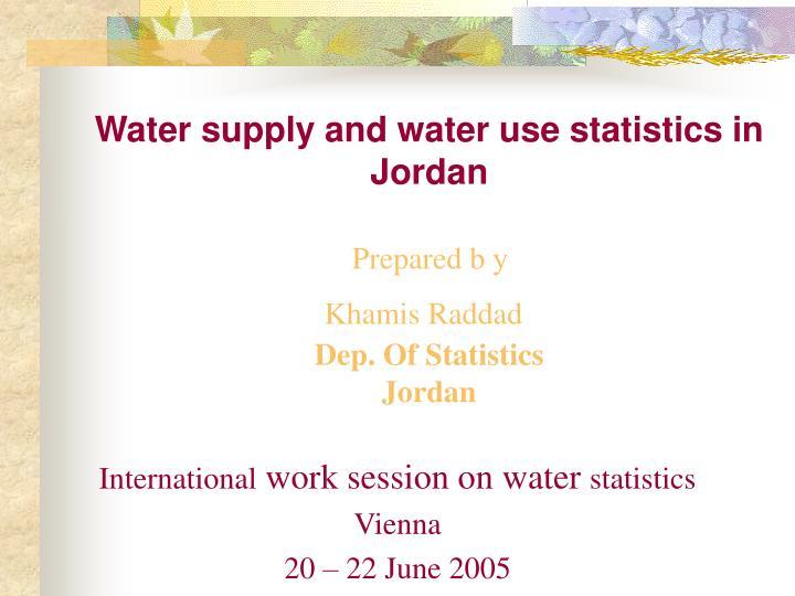 Water supply and water use statistics in jordan prepared b y khamis raddad dep of statistics jordan