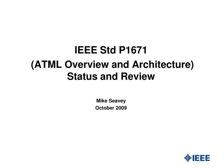 Ieee std p1671 atml overview and architecture status and review mike seavey october 2009