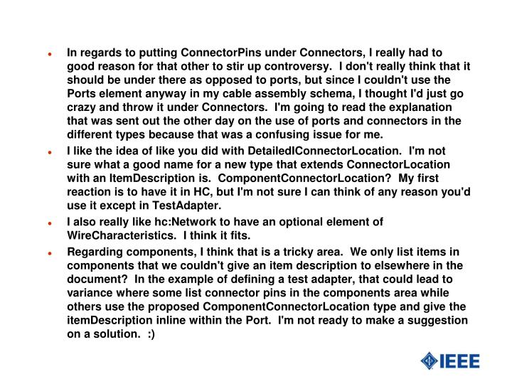 In regards to putting ConnectorPins under Connectors, I really had to good reason for that other to stir up controversy. I don't really think that it should be under there as opposed to ports, but since I couldn't use the Ports element anyway in my cable assembly schema, I thought I'd just go crazy and throw it under Connectors. I'm going to read the explanation that was sent out the other day on the use of ports and connectors in the different types because that was a confusing issue for me.
