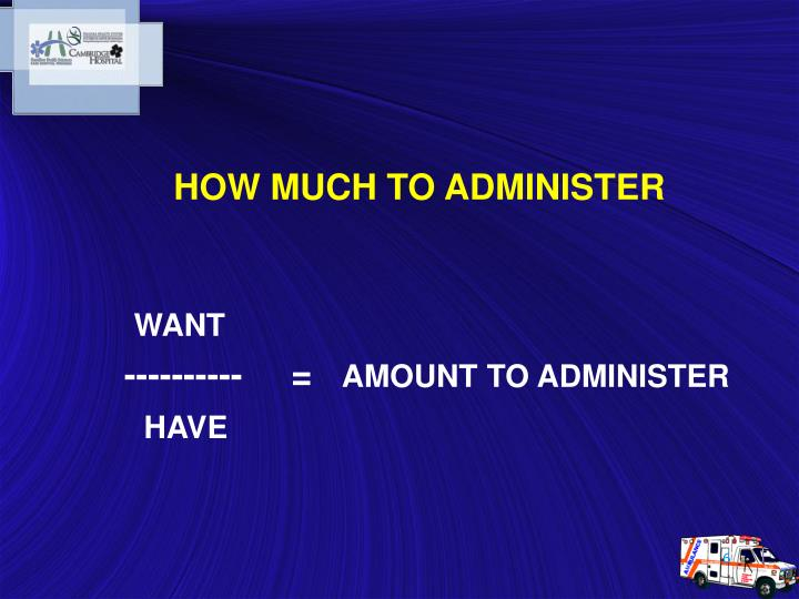 HOW MUCH TO ADMINISTER