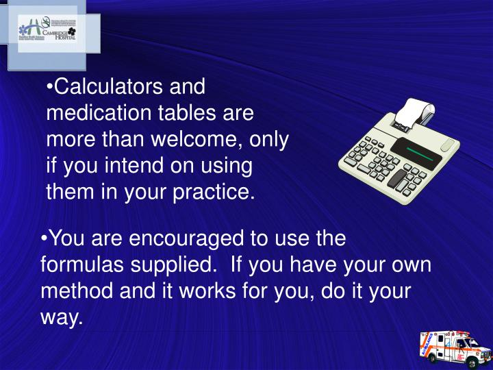 Calculators and medication tables are more than welcome, only if you intend on using them in your practice.