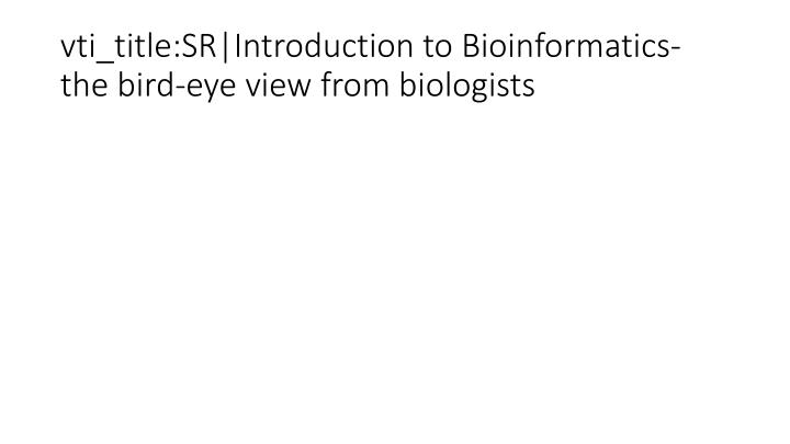 vti_title:SR|Introduction to Bioinformatics- the bird-eye view from biologists
