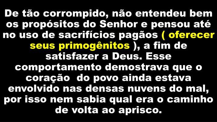 De tão corrompido, não entendeu bem os propósitos do Senhor e pensou até no uso de sacrifícios pagãos
