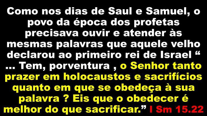"""Como nos dias de Saul e Samuel, o povo da época dos profetas precisava ouvir e atender às mesmas palavras que aquele velho declarou ao primeiro rei de Israel """" ... Tem, porventura ,"""