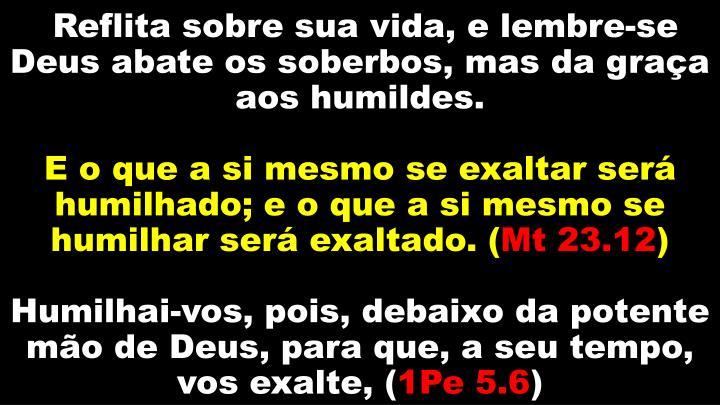 Reflita sobre sua vida, e lembre-se Deus abate os soberbos, mas da graça aos humildes.