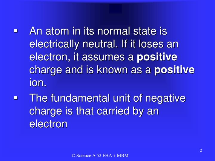 An atom in its normal state is electrically neutral. If it loses an electron, it assumes a