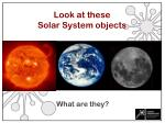 look at these solar system objects