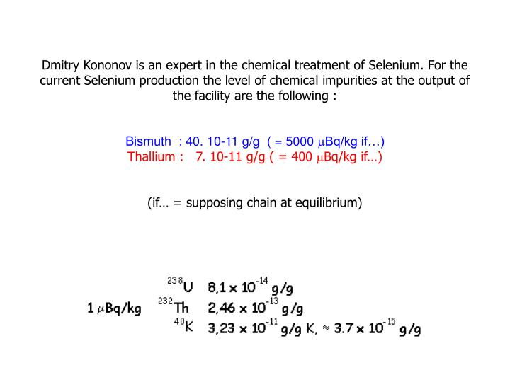 Dmitry Kononov is an expert in the chemical treatment of Selenium. For the current Selenium production the level of chemical impurities at the output of
