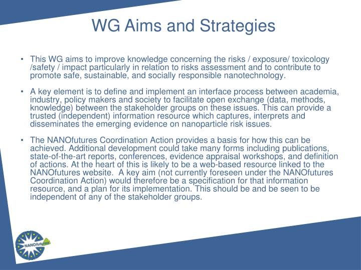 This WG aims to improve knowledge concerning the risks / exposure/ toxicology /safety / impact particularly in relation to risks assessment and to contribute to promote safe, sustainable, and socially responsible nanotechnology.