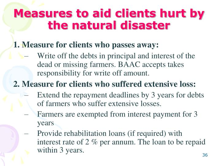 Measures to aid clients hurt by the natural disaster