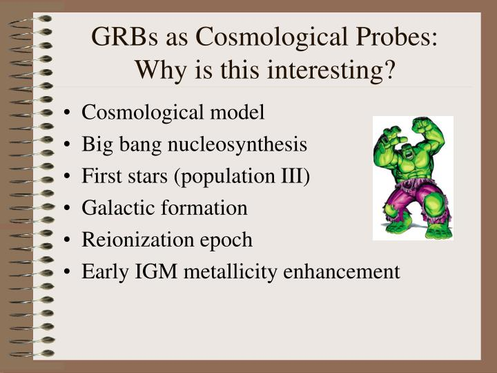 Grbs as cosmological probes why is this interesting