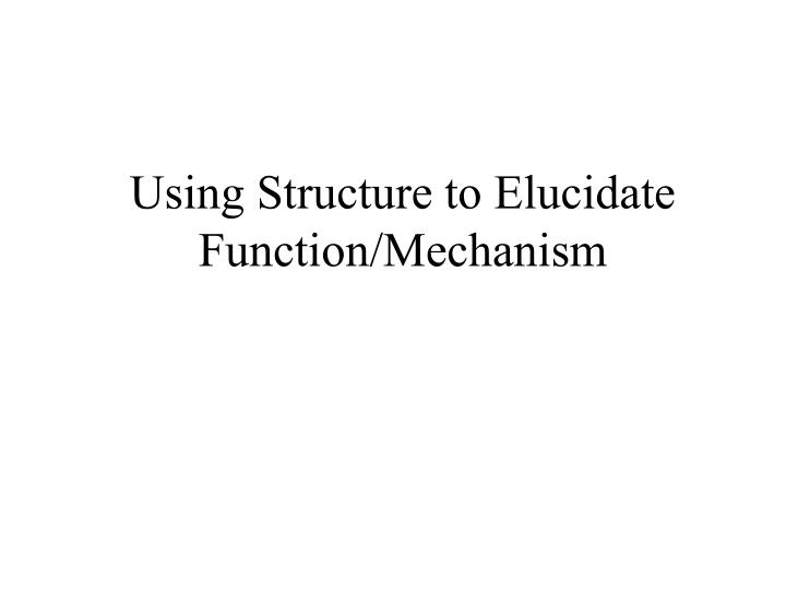 Using structure to elucidate function mechanism