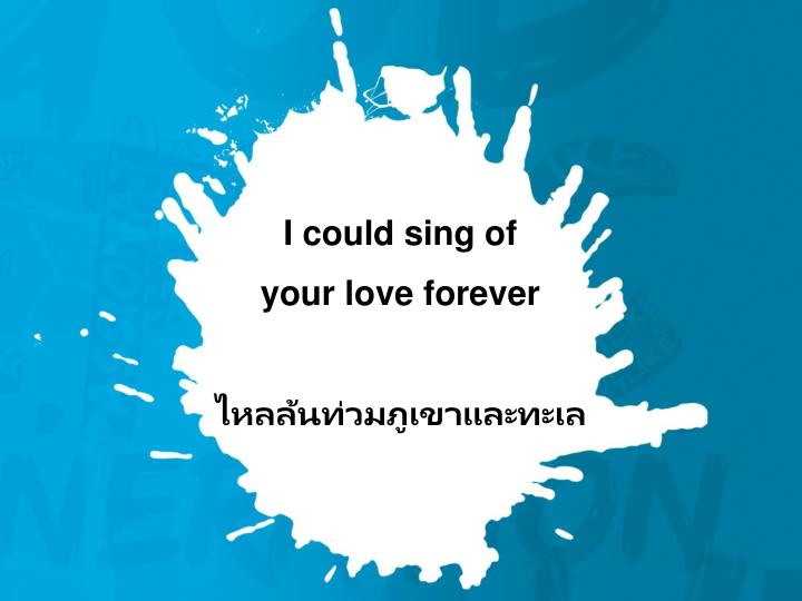I could sing of