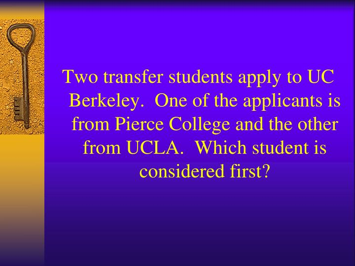 Two transfer students apply to UC Berkeley.  One of the applicants is from Pierce College and the other from UCLA.  Which student is considered first?