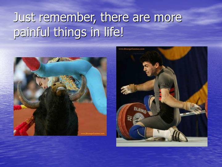 Just remember, there are more painful things in life!