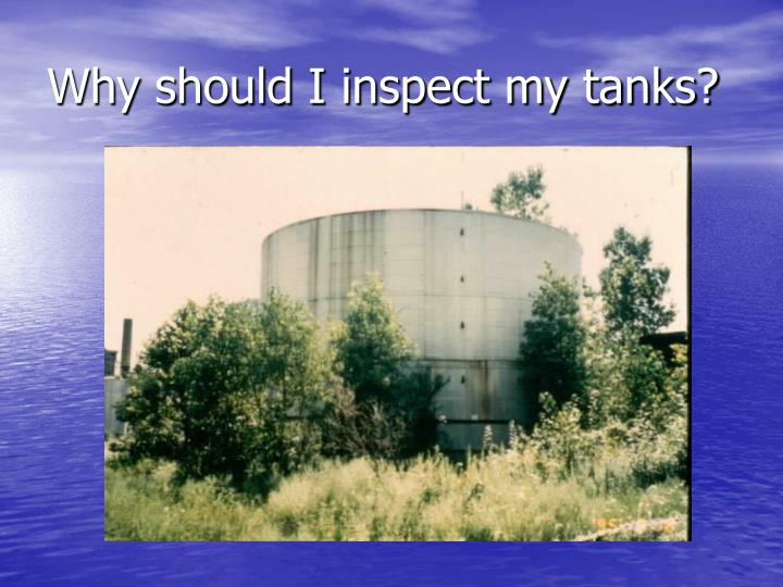 Why should I inspect my tanks?