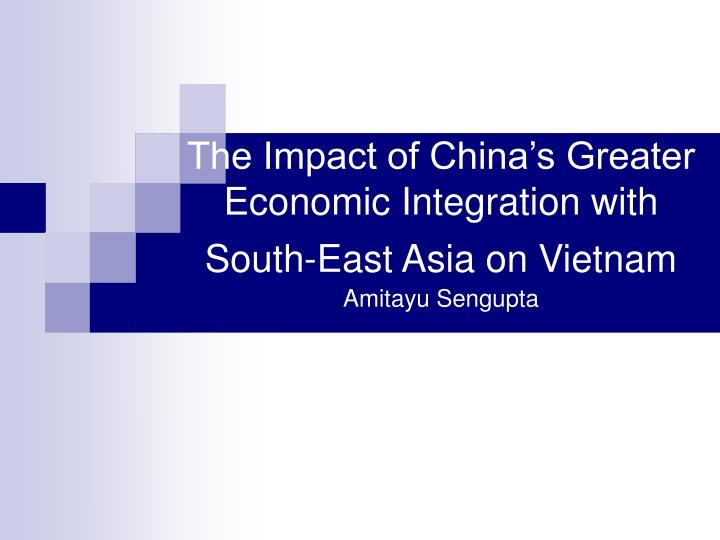 the impact of china s greater economic integration with south east asia on vietnam amitayu sengupta n.