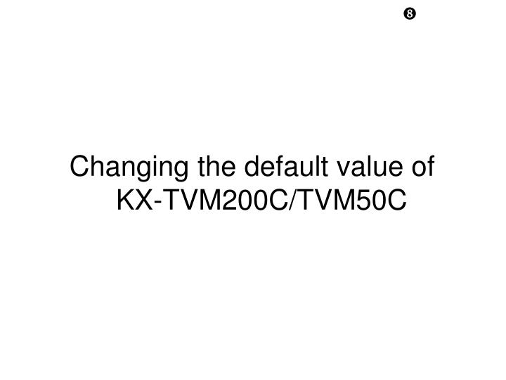Changing the default value of KX-TVM200C/TVM50C