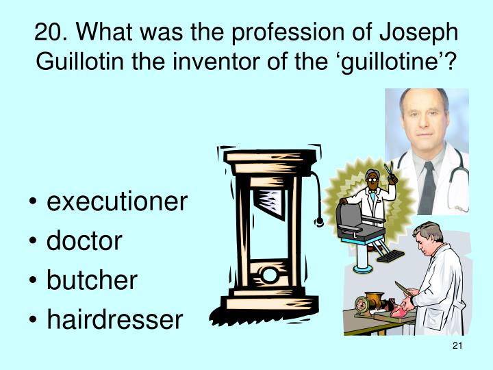 20. What was the profession of Joseph Guillotin the inventor of the 'guillotine'?