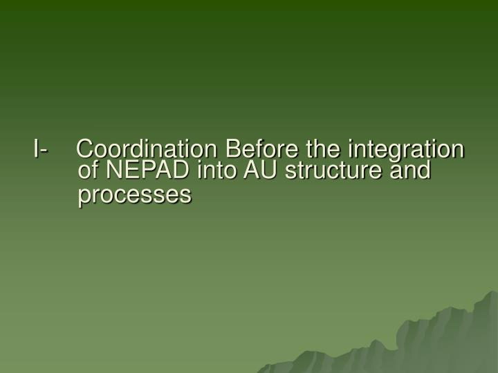 I-    Coordination Before the integration of NEPAD into AU structure and processes