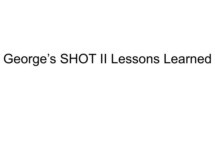 george s shot ii lessons learned