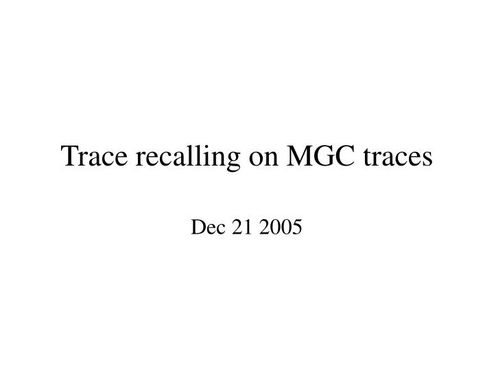 Trace recalling on mgc traces