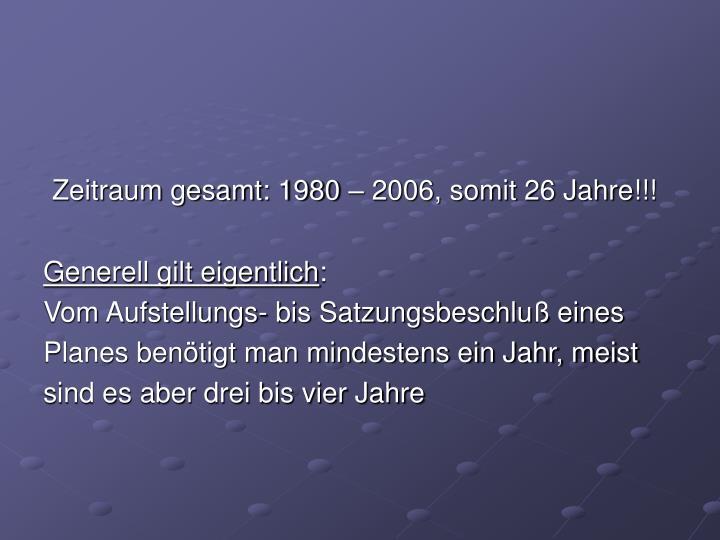 Zeitraum gesamt: 1980 – 2006, somit 26 Jahre!!!