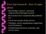 user led research how it came about