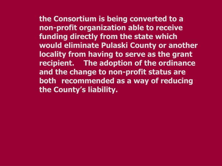 the Consortium is being converted to a non-profit organization able to receive funding directly from the state which would eliminate Pulaski County or another locality from having to serve as the grant recipient.  The adoption of the ordinance and the change to non-profit status are both recommended as a way of reducing the County's liability.