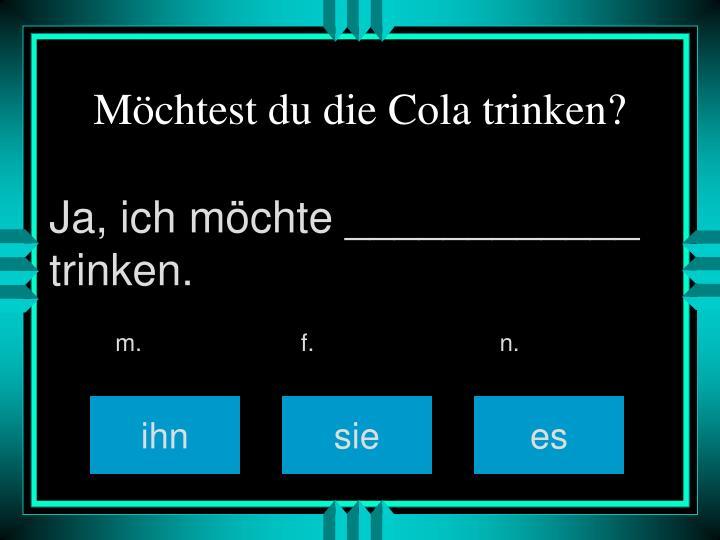 Möchtest du die Cola trinken?