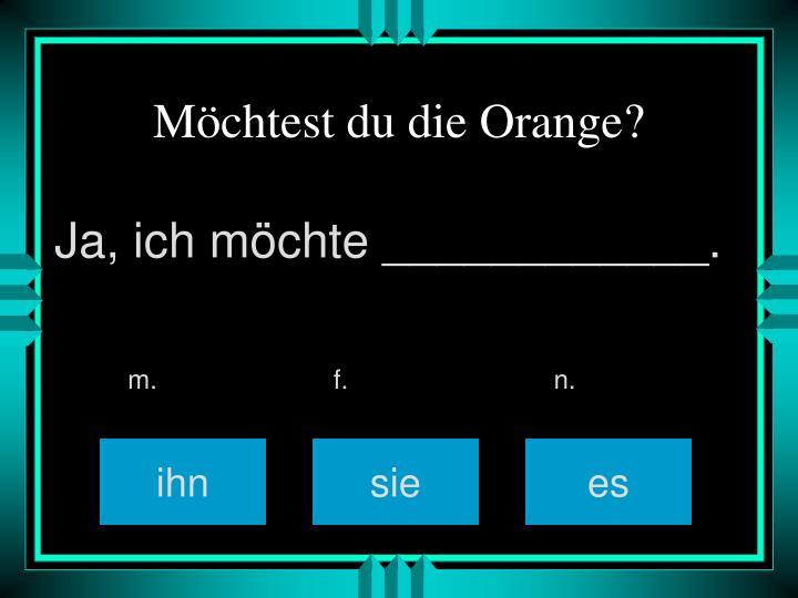 Möchtest du die Orange?