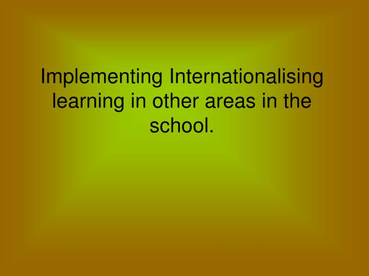 Implementing Internationalising learning in other areas in the school.